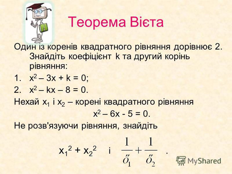 Теорема Вієта Один із коренів квадратного рівняння дорівнює 2. Знайдіть коефіцієнт k та другий корінь рівняння: 1.х 2 – 3х + k = 0; 2.х 2 – kх – 8 = 0. Нехай х 1 і х 2 – корені квадратного рівняння х 2 – 6х - 5 = 0. Не розв'язуючи рівняння, знайдіть