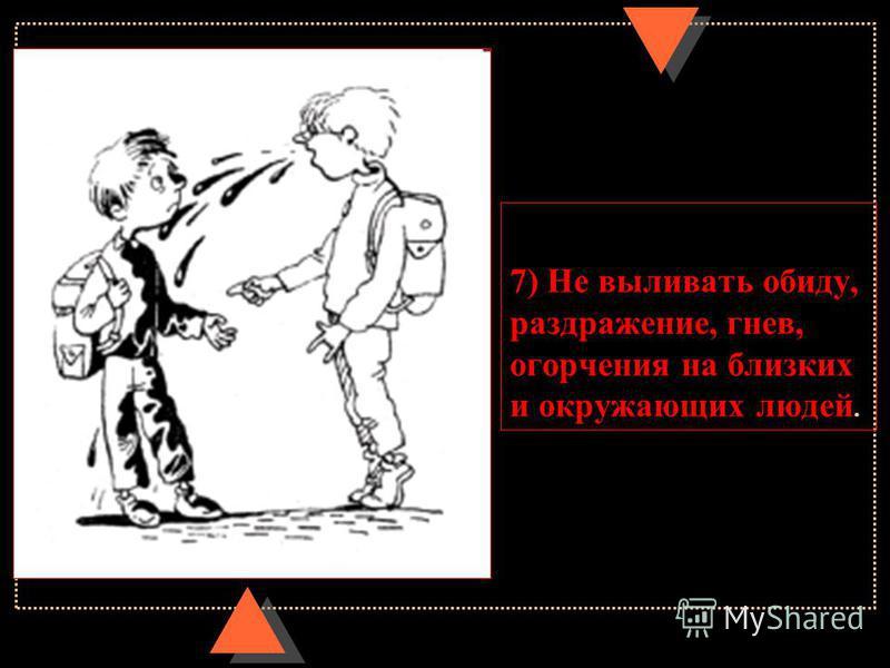 7) Не выливать обиду, раздражение, гнев, огорчения на близких и окружающих людей.