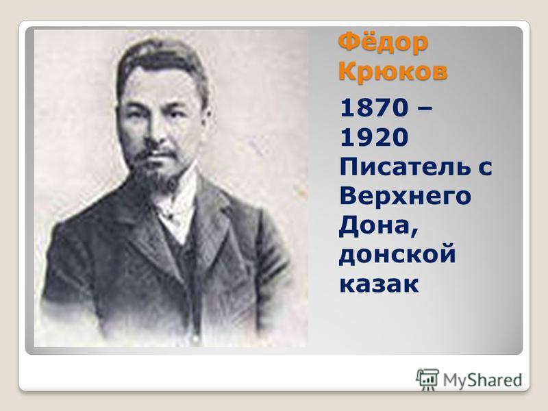Фёдор Крюков 1870 – 1920 Писатель с Верхнего Дона, донской казак