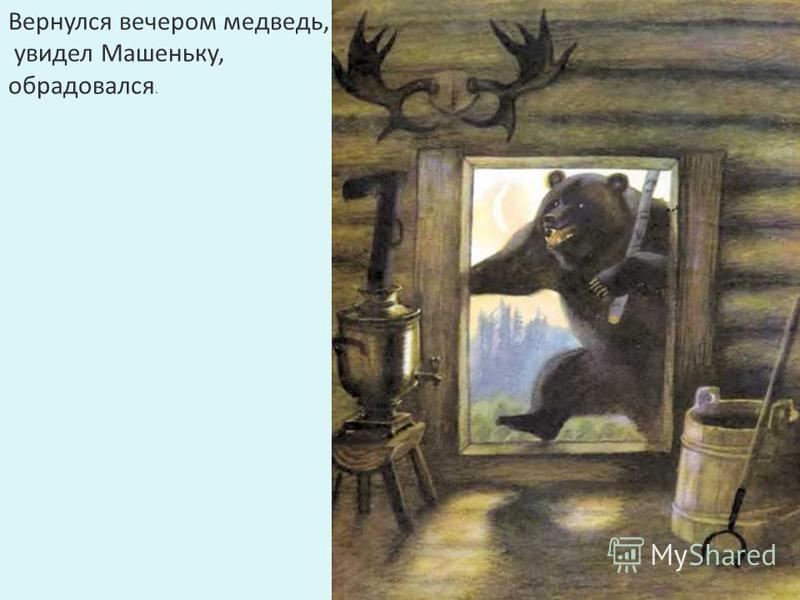 Вернулся вечером медведь, увидел Машеньку, обрадовался.