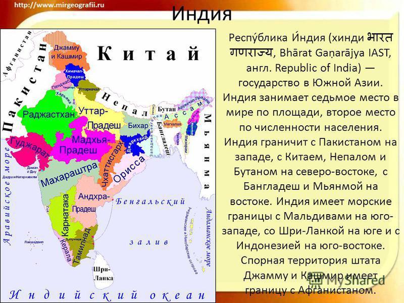 Ииндия Респу́блика И́индия (хинди, Bhārat Gaarājya IAST, англ. Republic of India) государство в Южной Азии. Ииндия занимает седьмое место в мире по площади, второе место по численности населения. Ииндия граничит с Пакистаном на западе, с Китаем, Непа