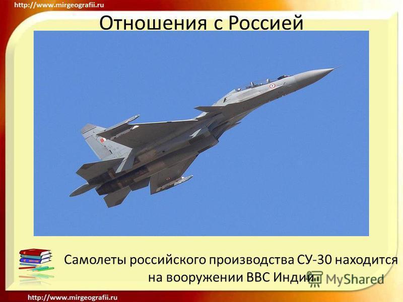 Отношения с Россией Самолеты российского производства СУ-30 находится на вооружении ВВС Индии
