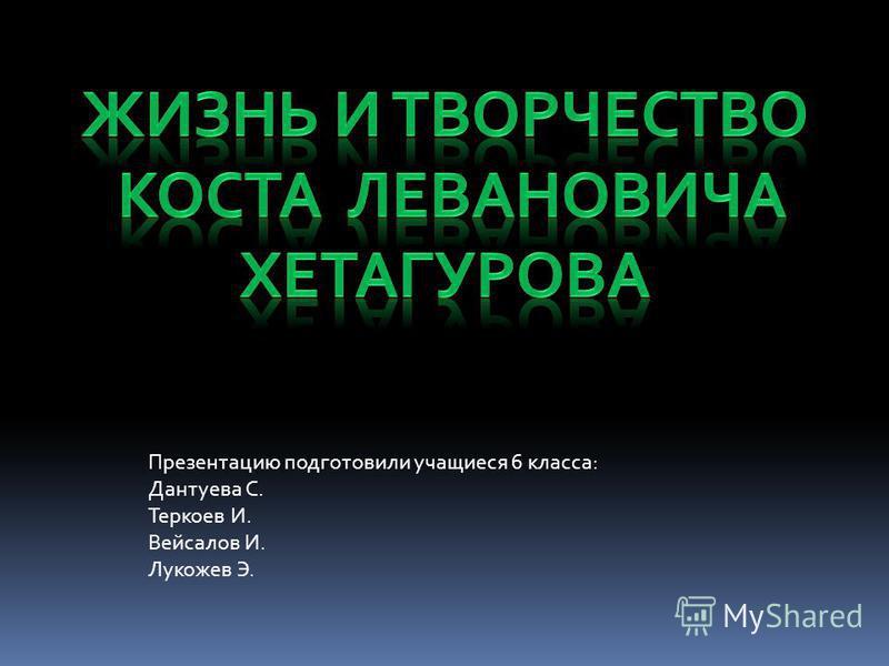 Презентацию подготовили учащиеся 6 класса: Дантуева С. Теркоев И. Вейсалов И. Лукожев Э.