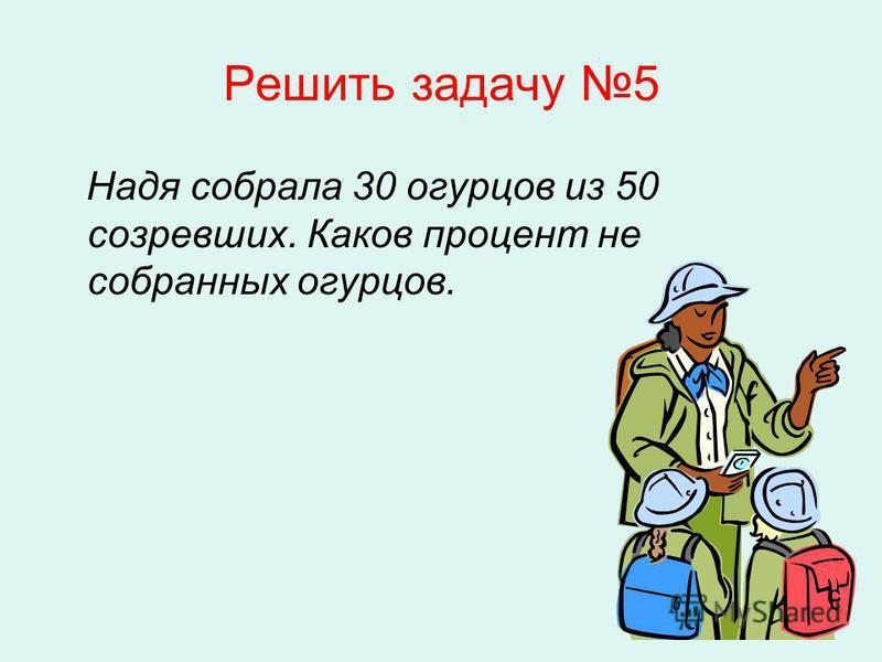 Решить задачу 5 Надя собрала 30 огурцов из 50 созревших. Каков процент не собранных огурцов.
