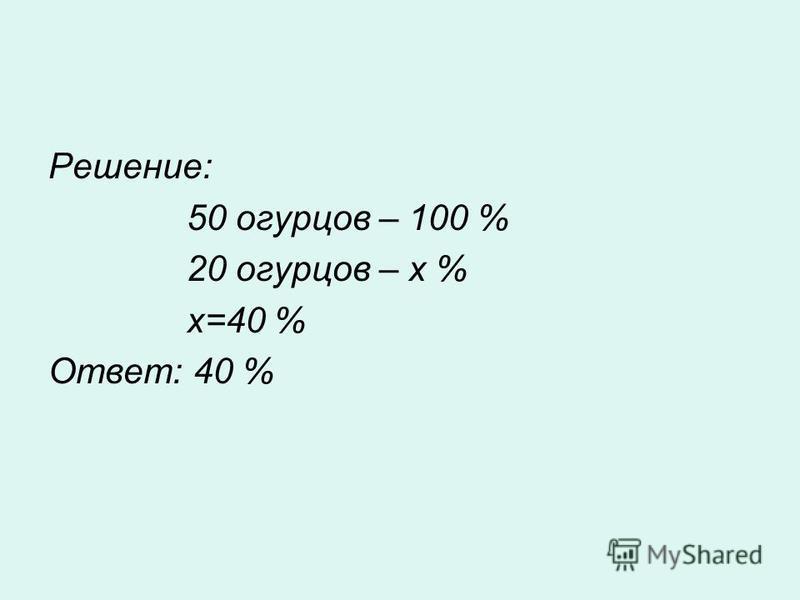Решение: 50 огурцов – 100 % 20 огурцов – х % х=40 % Ответ: 40 %
