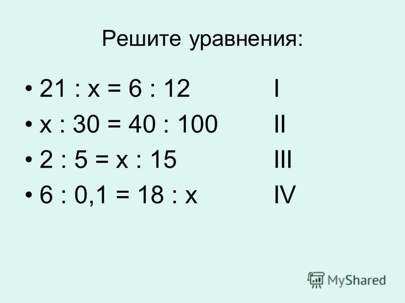 Решите уравнения: 21 : х = 6 : 12 I х : 30 = 40 : 100 II 2 : 5 = х : 15 III 6 : 0,1 = 18 : х IV