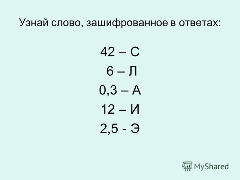 Узнай слово, зашифрованное в ответах: 42 – С 6 – Л 0,3 – А 12 – И 2,5 - Э