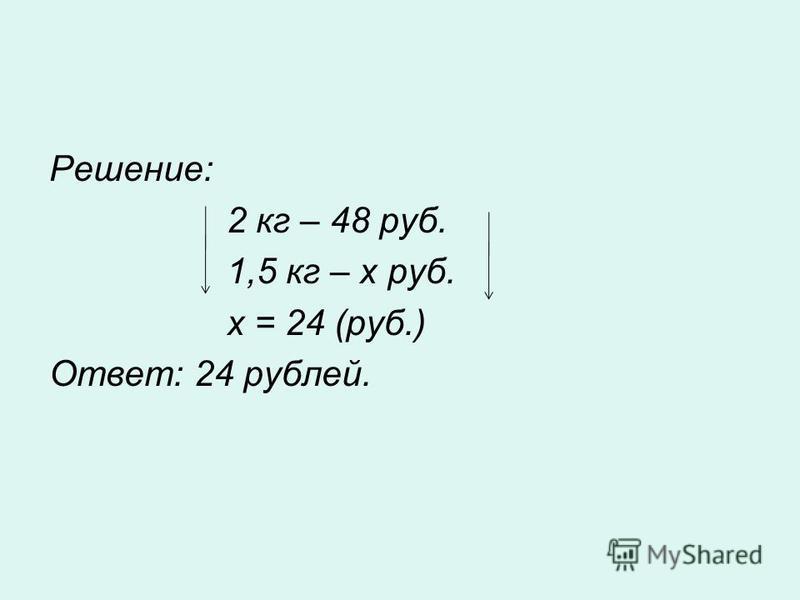 Решение: 2 кг – 48 руб. 1,5 кг – х руб. х = 24 (руб.) Ответ: 24 рублей.