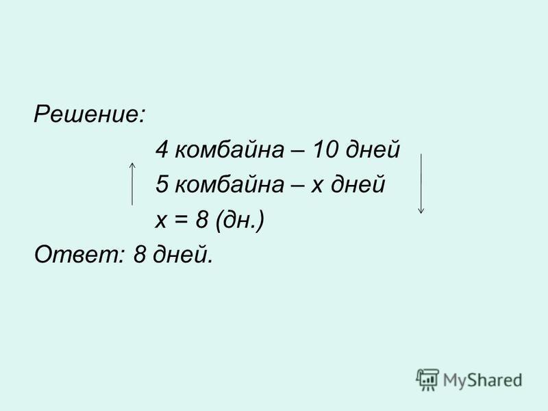Решение: 4 комбайна – 10 дней 5 комбайна – х дней х = 8 (дн.) Ответ: 8 дней.