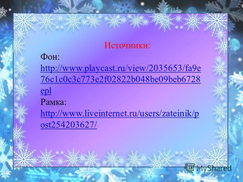 Источники: Фон: http://www.playcast.ru/view/2035653/fa9e 76c1c0c3c773e2f02822b048be09beb6728 epl http://www.playcast.ru/view/2035653/fa9e 76c1c0c3c773e2f02822b048be09beb6728 epl Рамка: http://www.liveinternet.ru/users/zateinik/p ost254203627/ http://