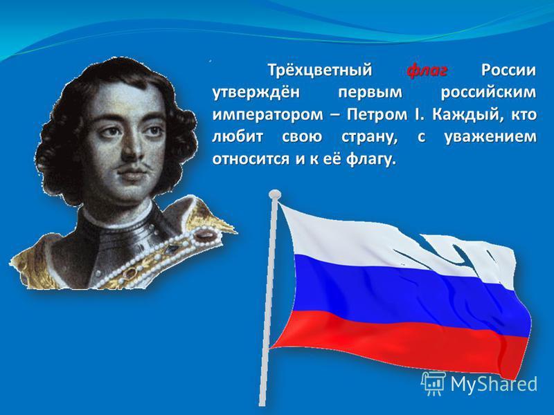 Трёхцветный флаг России утверждён первым российским императором – Петром I. Каждый, кто любит свою страну, с уважением относится и к её флагу.