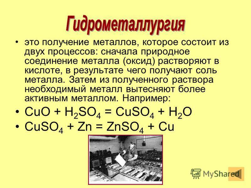 это получение металлов, которое состоит из двух процессов: сначала природное соединение металла (оксид) растворяют в кислоте, в результате чего получают соль металла. Затем из полученного раствора необходимый металл вытесняют более активным металлом.