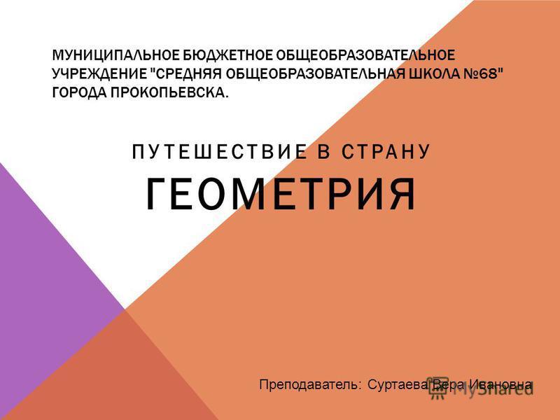 МУНИЦИПАЛЬНОЕ БЮДЖЕТНОЕ ОБЩЕОБРАЗОВАТЕЛЬНОЕ УЧРЕЖДЕНИЕ СРЕДНЯЯ ОБЩЕОБРАЗОВАТЕЛЬНАЯ ШКОЛА 68 ГОРОДА ПРОКОПЬЕВСКА. ПУТЕШЕСТВИЕ В СТРАНУ ГЕОМЕТРИЯ Преподаватель: Суртаева Вера Ивановна