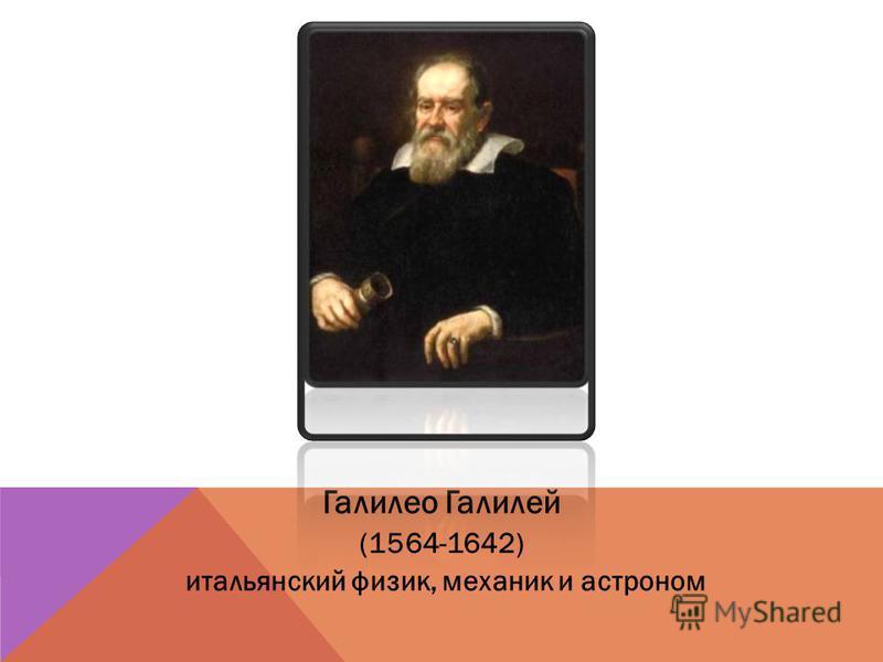 Галилео Галилей (1564-1642) итальянский физик, механик и астроном