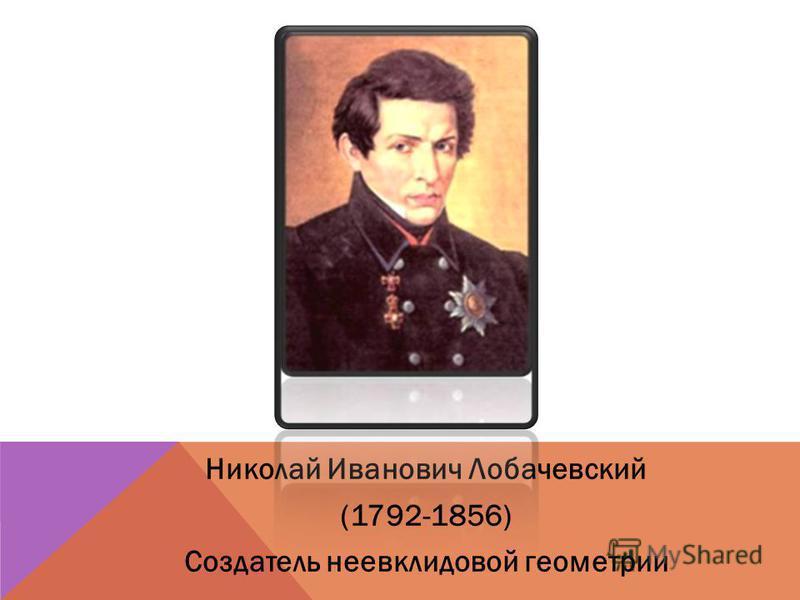 Николай Иванович Лобачевский (1792-1856) Создатель неевклидовой геометрии