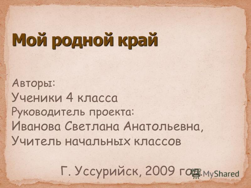 Авторы: Ученики 4 класса Руководитель проекта: Иванова Светлана Анатольевна, Учитель начальных классов Г. Уссурийск, 2009 год.