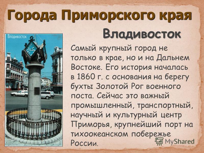 Города Приморского края Владивосток Самый крупный город не только в крае, но и на Дальнем Востоке. Его история началась в 1860 г. с основания на берегу бухты Золотой Рог военного поста. Сейчас это важный промышленный, транспортный, научный и культурн