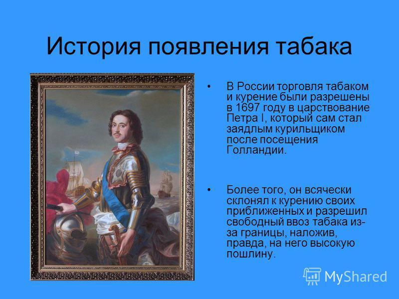 История появления табака В России торговля табаком и курение были разрешены в 1697 году в царствование Петра I, который сам стал заядлым курильщиком после посещения Голландии. Более того, он всячески склонял к курению своих приближенных и разрешил св