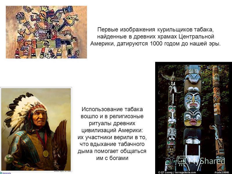 Первые изображения курильщиков табака, найденные в древних храмах Центральной Америки, датируются 1000 годом до нашей эры. Использование табака вошло и в религиозные ритуалы древних цивилизаций Америки: их участники верили в то, что вдыхание табачног