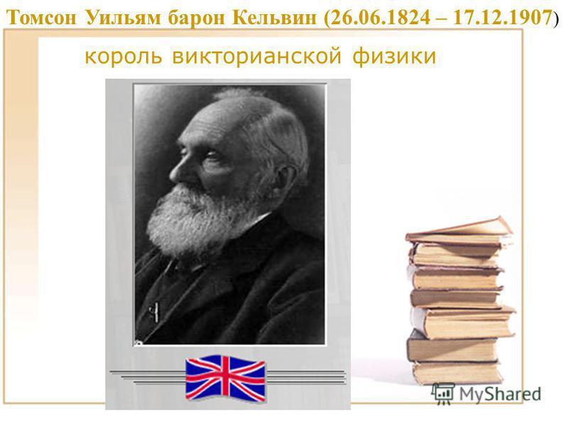Томсон Уильям барон Кельвин (26.06.1824 – 17.12.1907 ) король викторианской физики