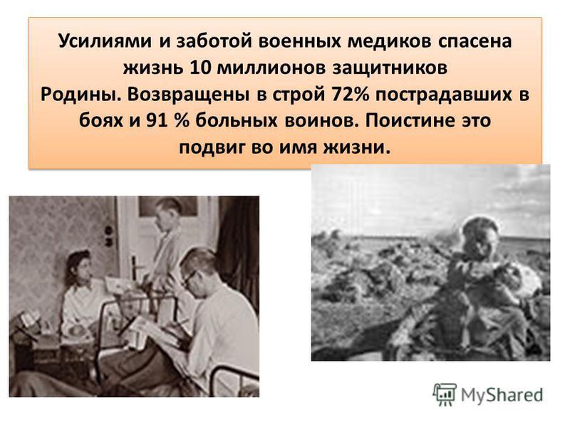 Усилиями и заботой военных медиков спасена жизнь 10 миллионов защитников Родины. Возвращены в строй 72% пострадавших в боях и 91 % больных воинов. Поистине это подвиг во имя жизни.