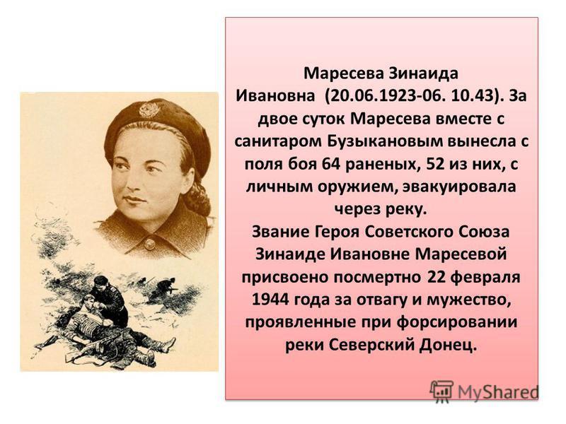 Маресева Зинаида Ивановна (20.06.1923-06. 10.43). За двое суток Маресева вместе с санитаром Бузыкановым вынесла с поля боя 64 раненых, 52 из них, с личным оружием, эвакуировала через реку. Звание Героя Советского Союза Зинаиде Ивановне Маресевой прис