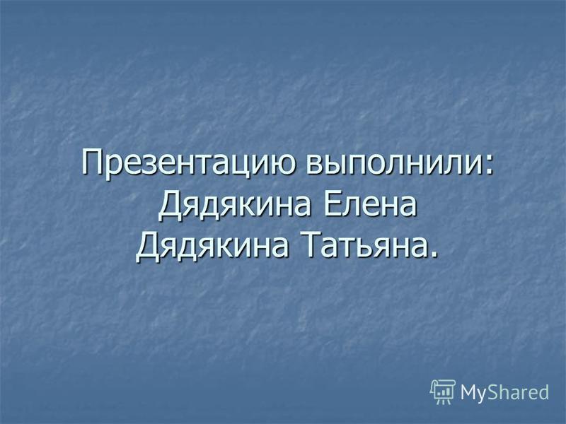 Презентацию выполнили: Дядякина Елена Дядякина Татьяна.