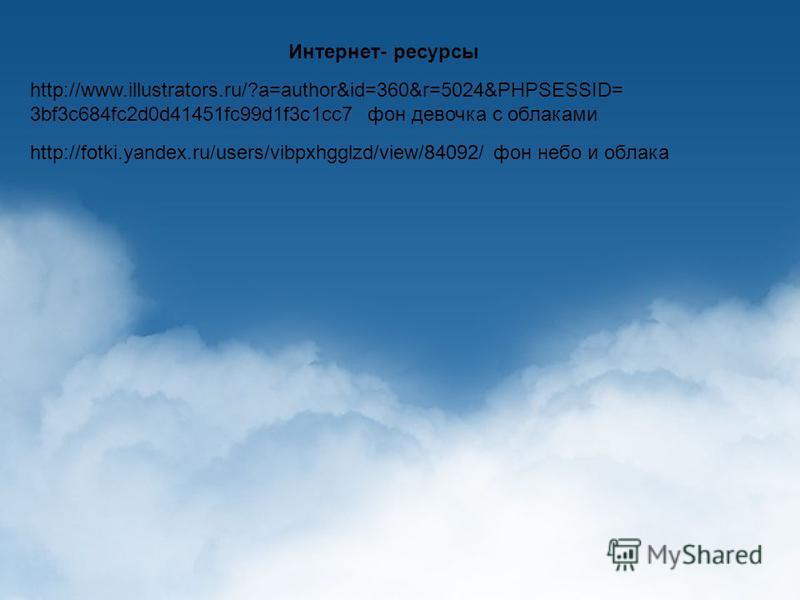 Интернет- ресурсы http://www.illustrators.ru/?a=author&id=360&r=5024&PHPSESSID= 3bf3c684fc2d0d41451fc99d1f3c1cc7 фон девочка с облаками http://fotki.yandex.ru/users/vibpxhgglzd/view/84092/ фон небо и облака