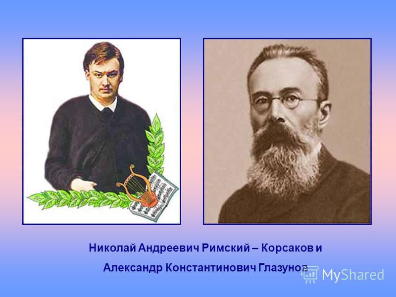 Николай Андреевич Римский – Корсаков и Александр Константинович Глазунов