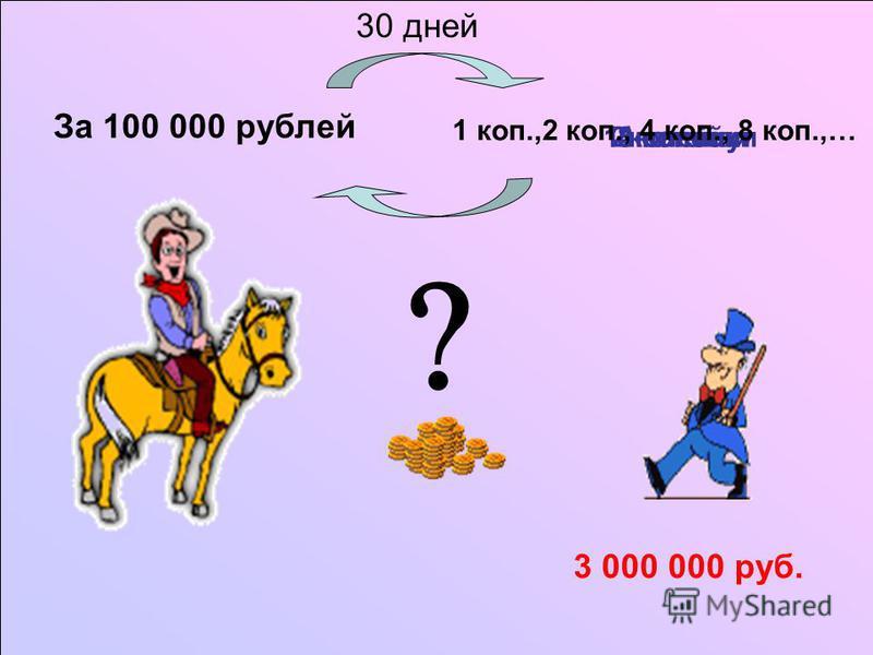 За 100 000 рублей 1 копейку 2 копейки 4 копейки 8 копеек 3 000 000 руб. 1 коп.,2 коп., 4 коп., 8 коп.,… 30 дней