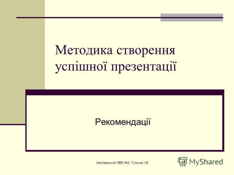 Ізяславський НВК 2, Гульчак І.В. Методика створення успішної презентації Рекомендації