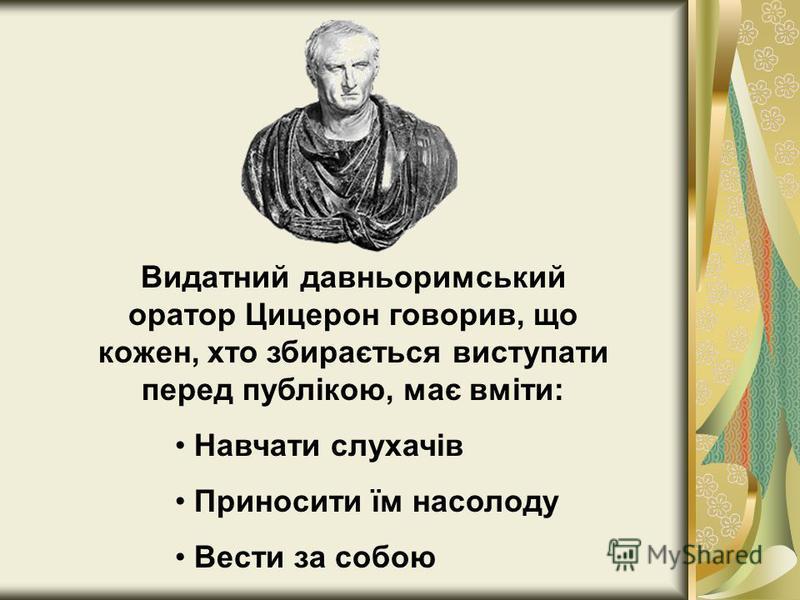Видатний давньоримський оратор Цицерон говорив, що кожен, хто збирається виступати перед публікою, має вміти: Навчати слухачів Приносити їм насолоду Вести за собою