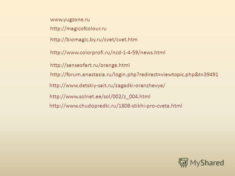 www.yugzone.ru http://magicofcolour.ru http://biomagic.by.ru/cvet/cvet.htm http://www.colorprofi.ru/ncd-1-4-59/news.html http://senseofart.ru/orange.html http://forum.anastasia.ru/login.php?redirect=viewtopic.php&t=39491 http://www.detskiy-sait.ru/za