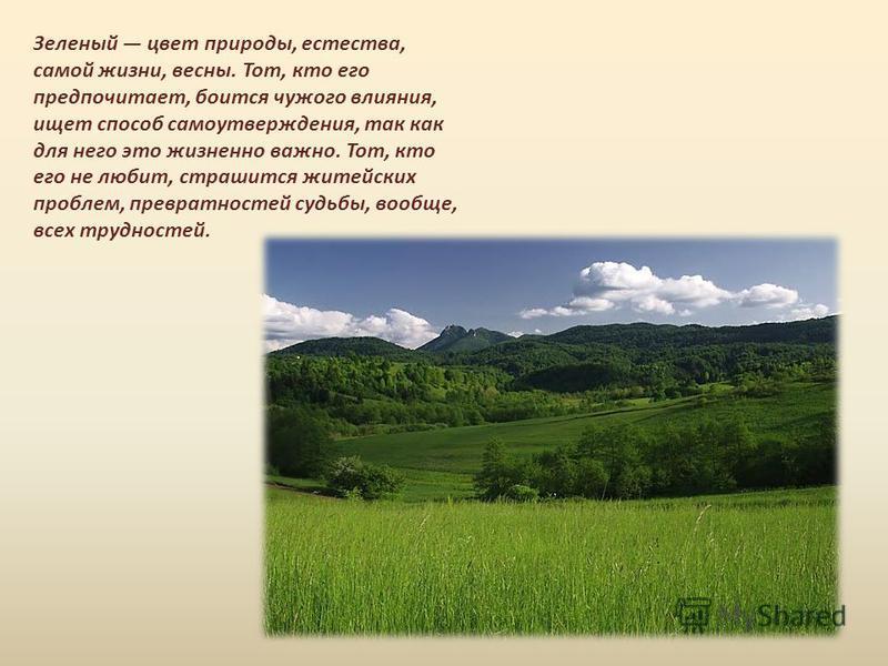 Зеленый цвет природы, естества, самой жизни, весны. Тот, кто его предпочитает, боится чужого влияния, ищет способ самоутверждения, так как для него это жизненно важно. Тот, кто его не любит, страшится житейских проблем, превратностей судьбы, вообще,