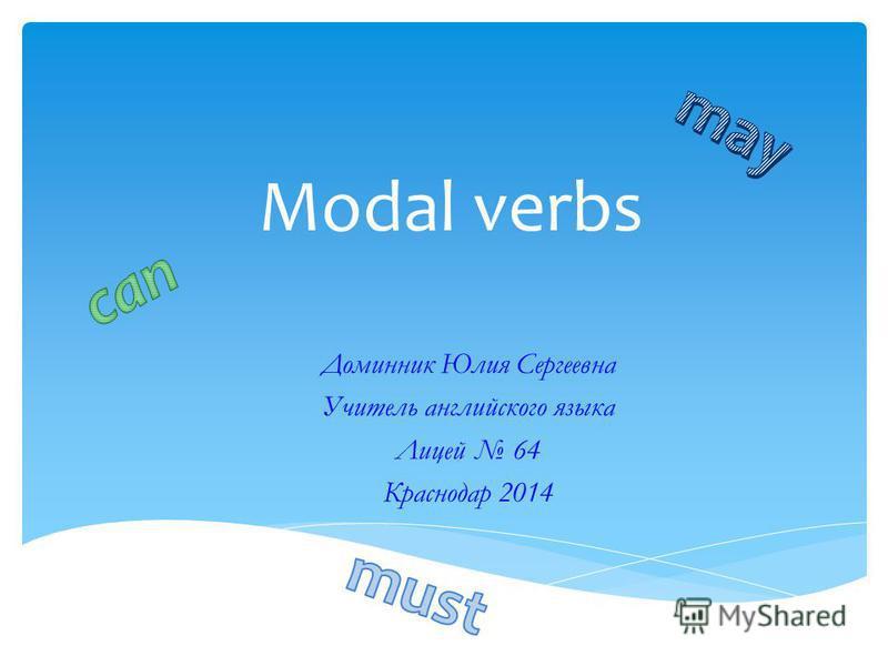 Modal verbs Доминник Юлия Сергеевна Учитель английского языка Лицей 64 Краснодар 2014