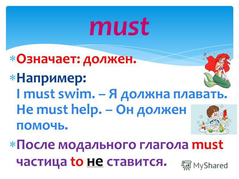 Означает: должен. Например: I must swim. – Я должна плавать. He must help. – Он должен помочь. После модального глагола must частица to не ставится. must
