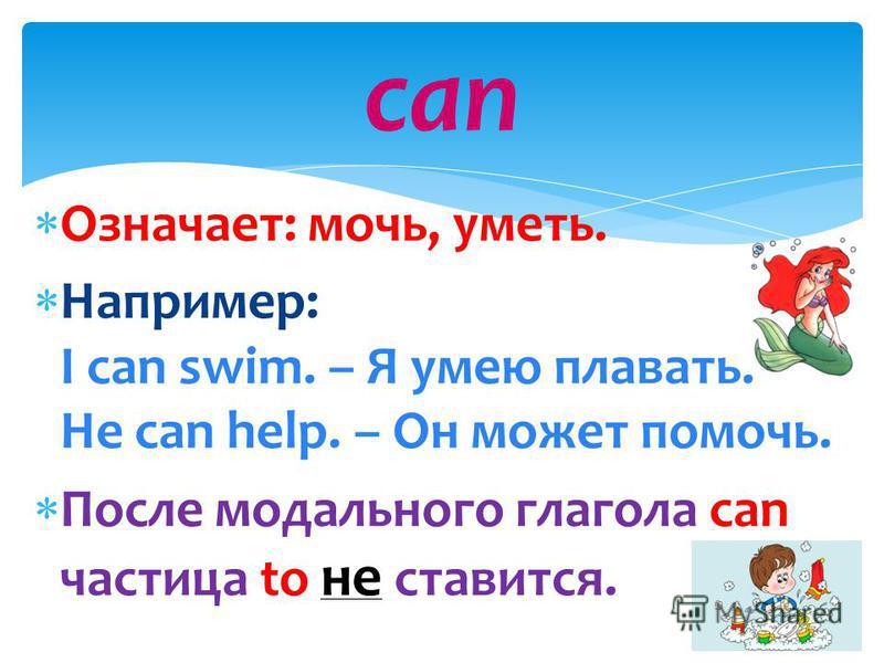 Означает: мочь, уметь. Например: I can swim. – Я умею плавать. He can help. – Он может помочь. После модального глагола can частица to не ставится. can