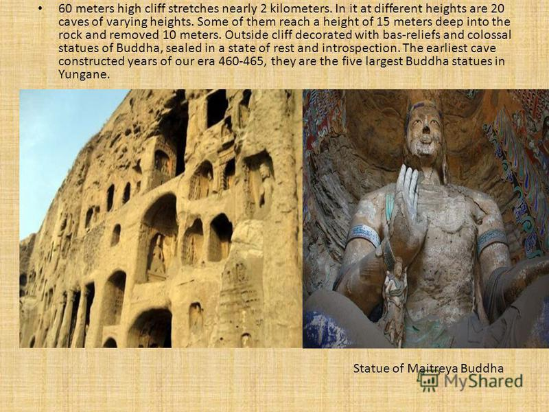 60 meters high cliff stretches nearly 2 kilometers. In it at different heights are 20 caves of varying heights. Some of them reach a height of 15 meters deep into the rock and removed 10 meters. Outside cliff decorated with bas-reliefs and colossal s