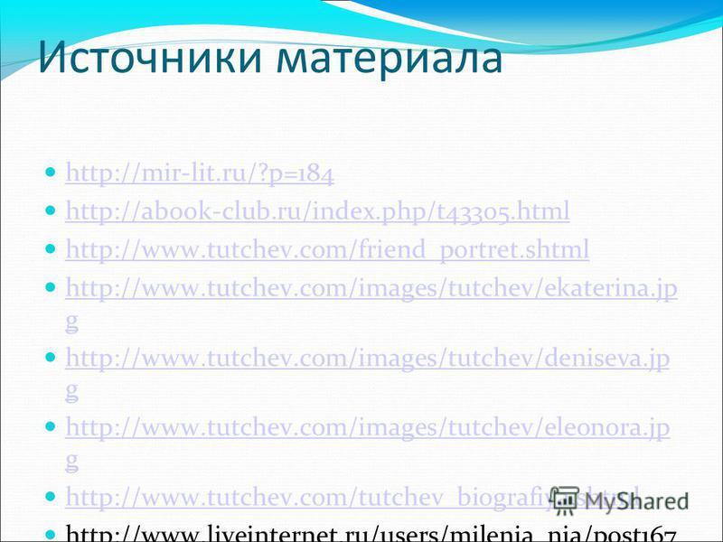Источники материала http://mir-lit.ru/?p=184 http://abook-club.ru/index.php/t43305. html http://www.tutchev.com/friend_portret.shtml http://www.tutchev.com/images/tutchev/ekaterina.jp g http://www.tutchev.com/images/tutchev/ekaterina.jp g http://www.