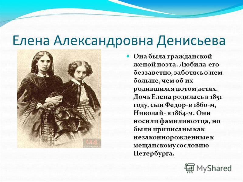 Елена Александровна Денисьева Она была гражданской женой поэта. Любила его беззаветно, заботясь о нем больше, чем об их родившихся потом детях. Дочь Елена родилась в 1851 году, сын Федор-в 1860-м, Николай- в 1864-м. Они носили фамилию отца, но были п