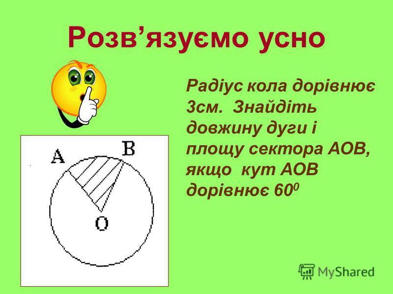 Розвязуємо усно Радіус кола дорівнює 3см. Знайдіть довжину дуги і площу сектора АОВ, якщо кут АОВ дорівнює 60 0