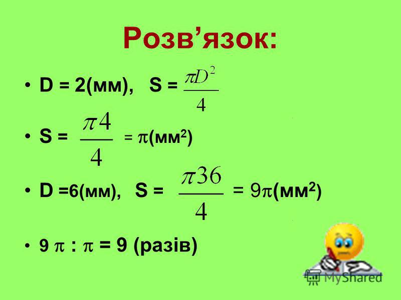 Розвязок: D = 2(мм), S = S = = (мм 2 ) D =6(мм), S = = 9 (мм 2 ) 9 : = 9 (разів)