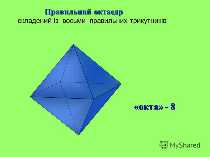Правильний октаедр Правильний октаедр складений із восьми правильних трикутників «окта» - 8