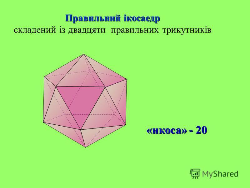 Правильний ікосаедр Правильний ікосаедр складений із двадцяти правильних трикутників «икоса» - 20