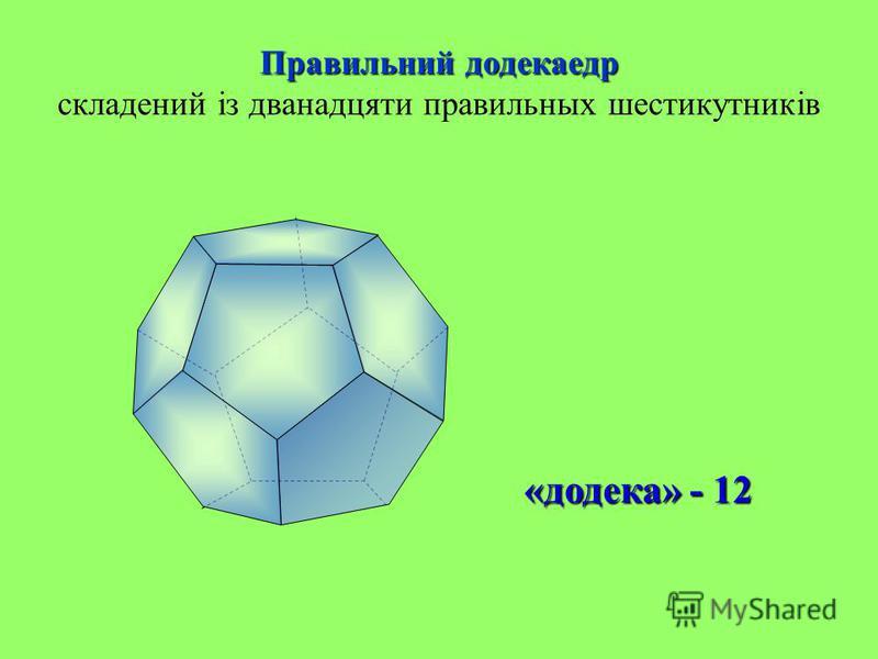 Правильний додекаедр Правильний додекаедр складений із дванадцяти правильных шестикутників «додека» - 12