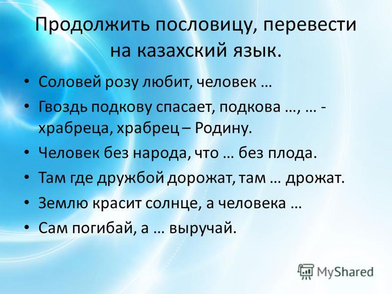 Продолжить пословицу, перевести на казахский язык. Соловей розу любит, человек … Гвоздь подкову спасает, подкова …, … - храбреца, храбрец – Родину. Человек без народа, что … без плода. Там где дружбой дорожат, там … дрожат. Землю красит солнце, а чел