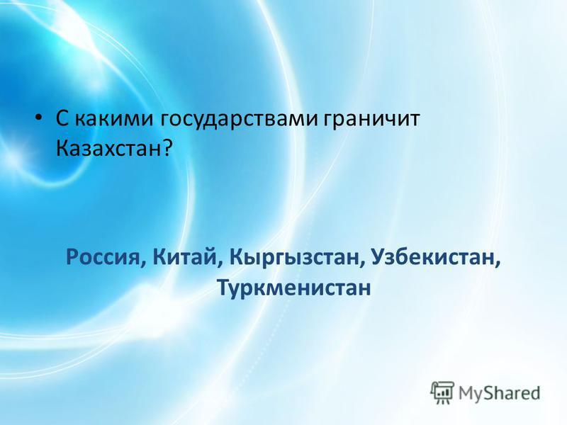 С какими государствами граничит Казахстан? Россия, Китай, Кыргызстан, Узбекистан, Туркменистан