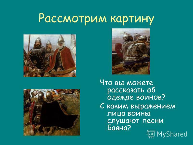 Рассмотрим картину Что вы можете рассказать об одежде воинов? С каким выражением лица воины слушают песни Баяна?
