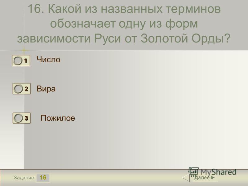 16 Задание 16. Какой из названных терминов обозначает одну из форм зависимости Руси от Золотой Орды? Число Вира Пожилое Далее 1 1 2 0 3 0