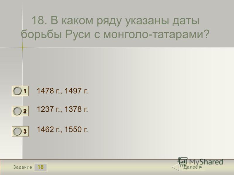 18 Задание 18. В каком ряду указаны даты борьбы Руси с монголо-татарами? 1478 г., 1497 г. 1237 г., 1378 г. 1462 г., 1550 г. Далее 1 0 2 1 3 0